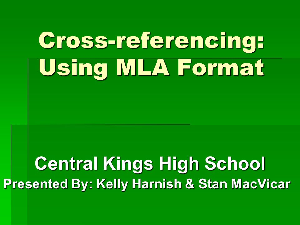 Cross-referencing: Using MLA Format Central Kings High School Presented By: Kelly Harnish & Stan MacVicar