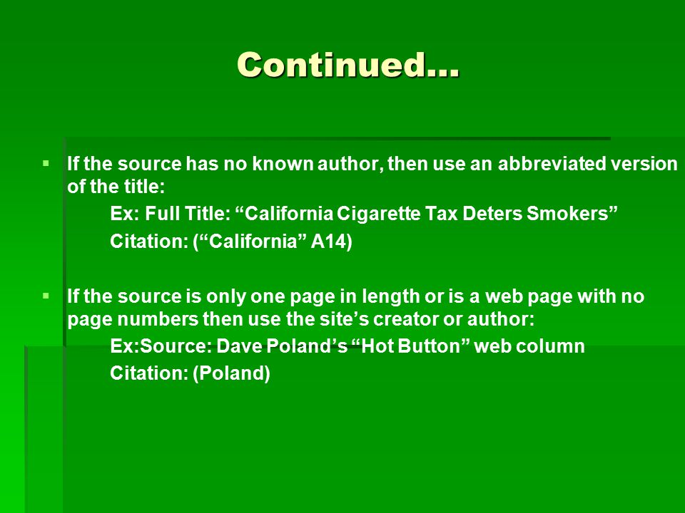 Continued…   If the source has no known author, then use an abbreviated version of the title: Ex: Full Title: California Cigarette Tax Deters Smokers Citation: ( California A14)   If the source is only one page in length or is a web page with no page numbers then use the site's creator or author: Ex:Source: Dave Poland's Hot Button web column Citation: (Poland)