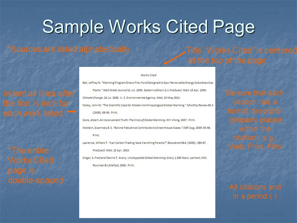 Sample Works Cited Page *Sources are listed alphabetically Indent all lines after the first ½ inch for each work listed *The entire Works Cited page is double-spaced Title Works Cited is centered at the top of the page Be sure that each citation has a format descriptor (properly placed within the citation); e.g., Web, Print, Film All citations end in a period (.)