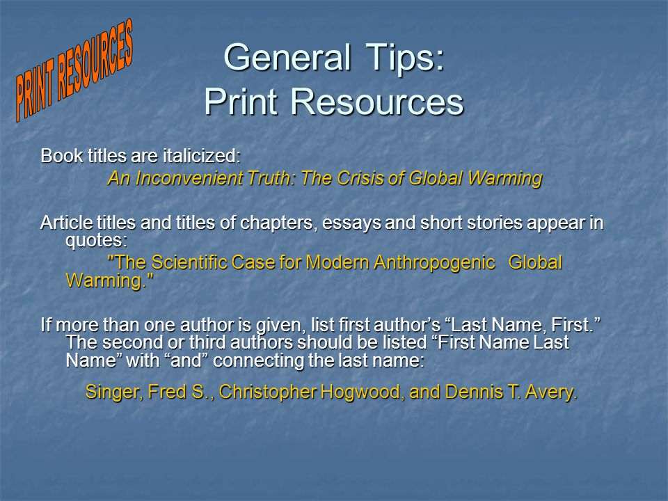 General Tips: Print Resources Book titles are italicized: An Inconvenient Truth: The Crisis of Global Warming Article titles and titles of chapters, essays and short stories appear in quotes: The Scientific Case for Modern Anthropogenic Global Warming. If more than one author is given, list first author's Last Name, First. The second or third authors should be listed First Name Last Name with and connecting the last name: Singer, Fred S., Christopher Hogwood, and Dennis T.
