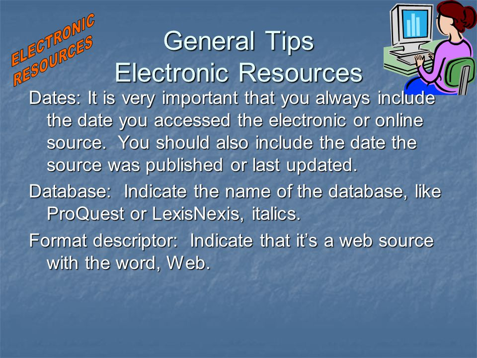 General Tips Electronic Resources Dates: It is very important that you always include the date you accessed the electronic or online source.