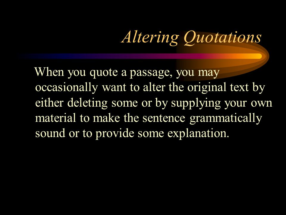 Altering Quotations When you quote a passage, you may occasionally want to alter the original text by either deleting some or by supplying your own material to make the sentence grammatically sound or to provide some explanation.