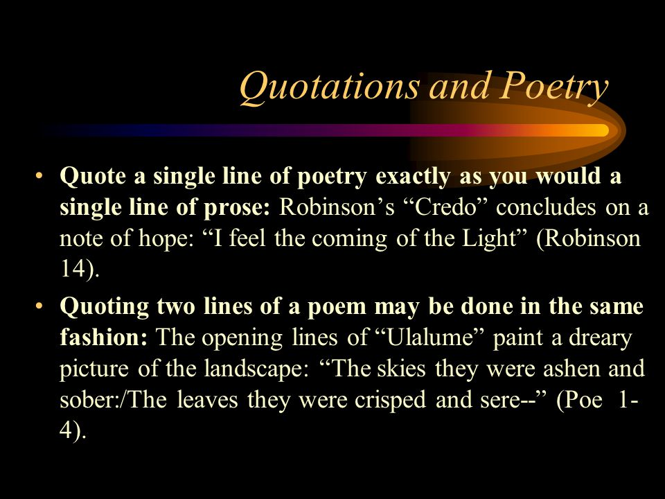 Quotations and Poetry Quote a single line of poetry exactly as you would a single line of prose: Robinson's Credo concludes on a note of hope: I feel the coming of the Light (Robinson 14).