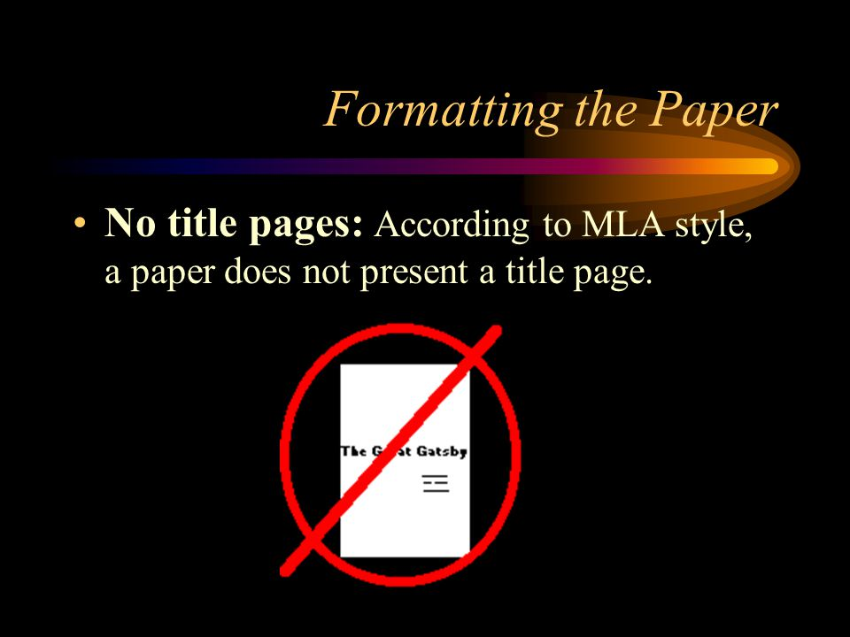 Formatting the Paper No title pages: According to MLA style, a paper does not present a title page.