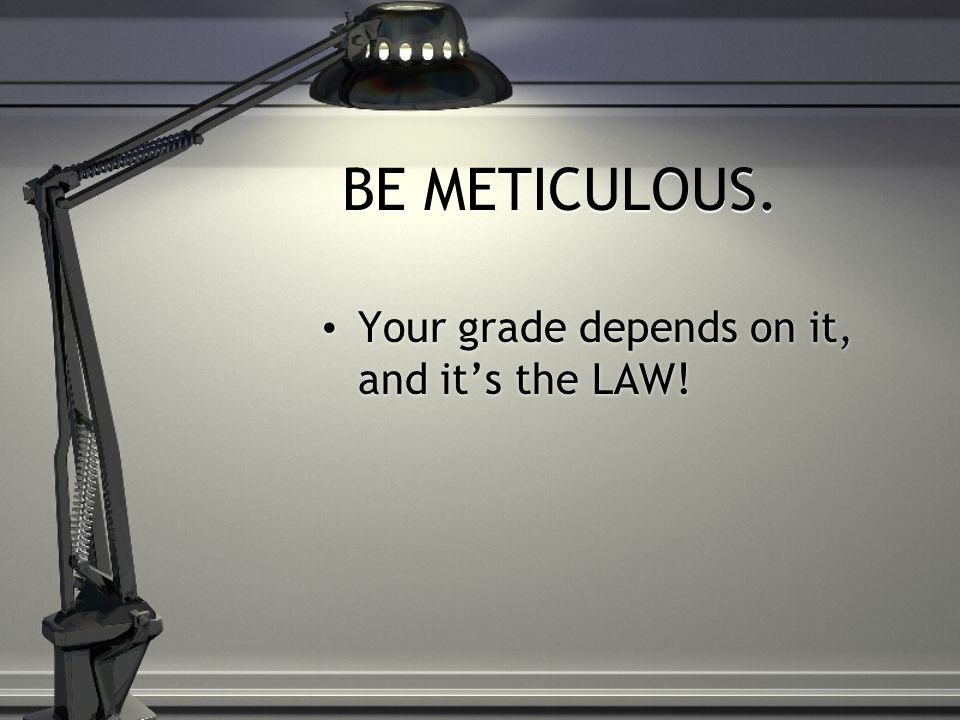 BE METICULOUS. Your grade depends on it, and it's the LAW!