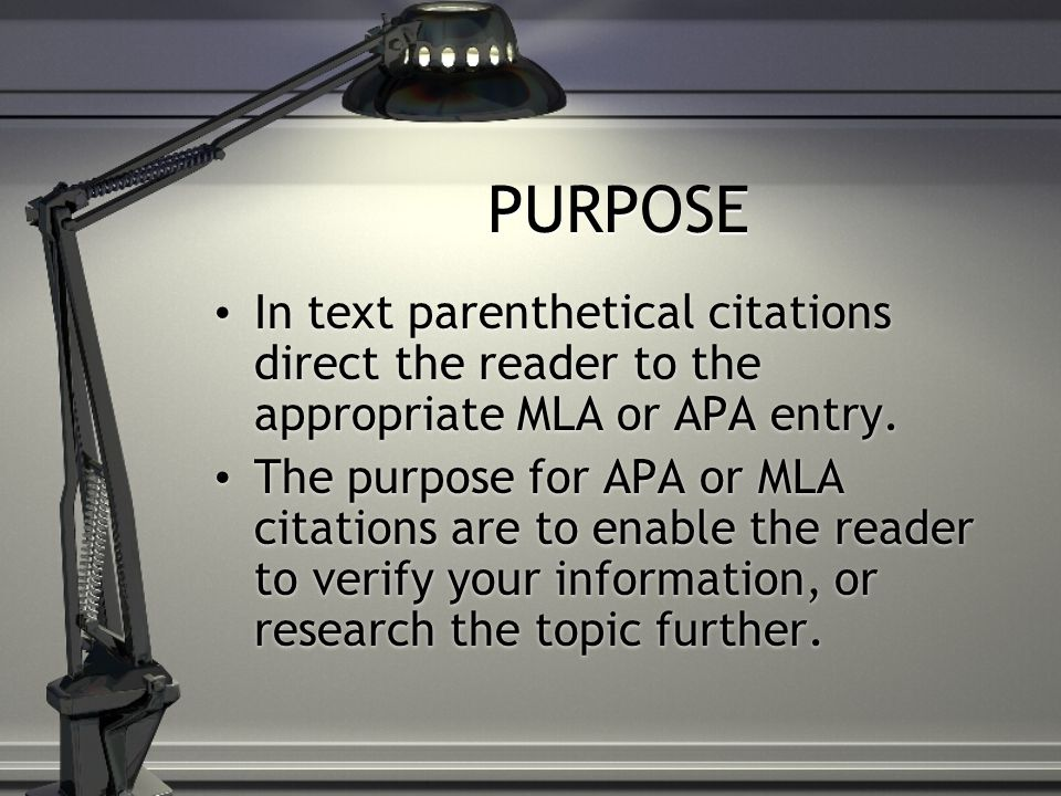PURPOSE In text parenthetical citations direct the reader to the appropriate MLA or APA entry.