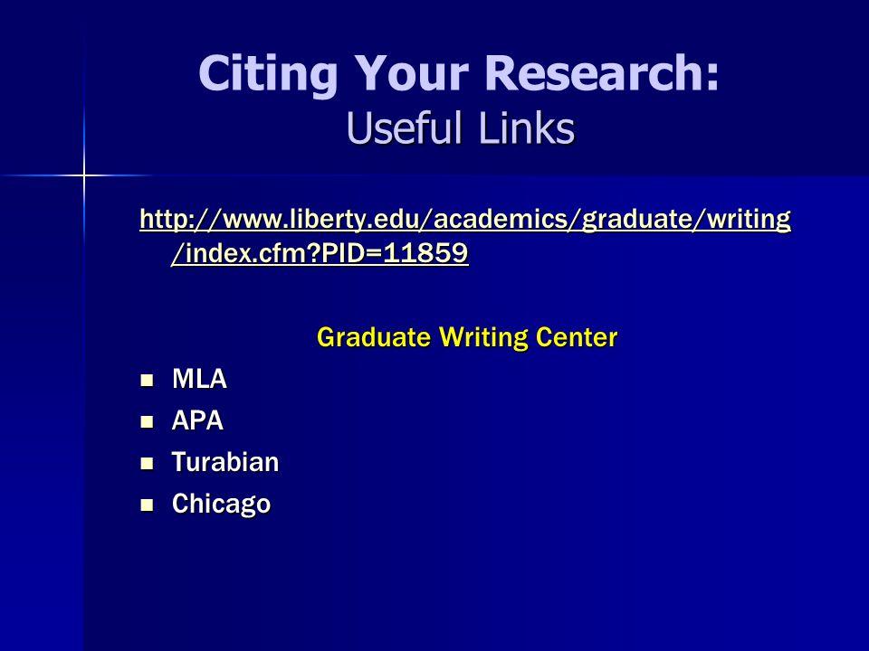 Useful Links Citing Your Research: Useful Links http://www.liberty.edu/academics/graduate/writing /index.cfm?PID=11859 http://www.liberty.edu/academics/graduate/writing /index.cfm?PID=11859 Graduate Writing Center MLA MLA APA APA Turabian Turabian Chicago Chicago