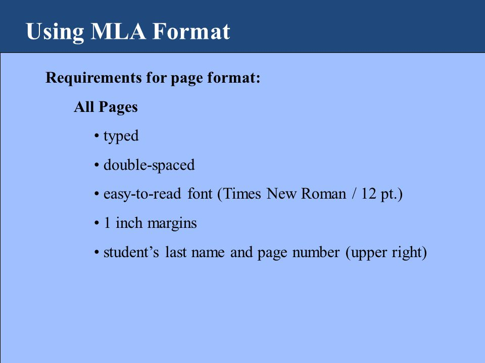 Using MLA Format Requirements for page format: All Pages typed double-spaced easy-to-read font (Times New Roman / 12 pt.) 1 inch margins student's last name and page number (upper right)
