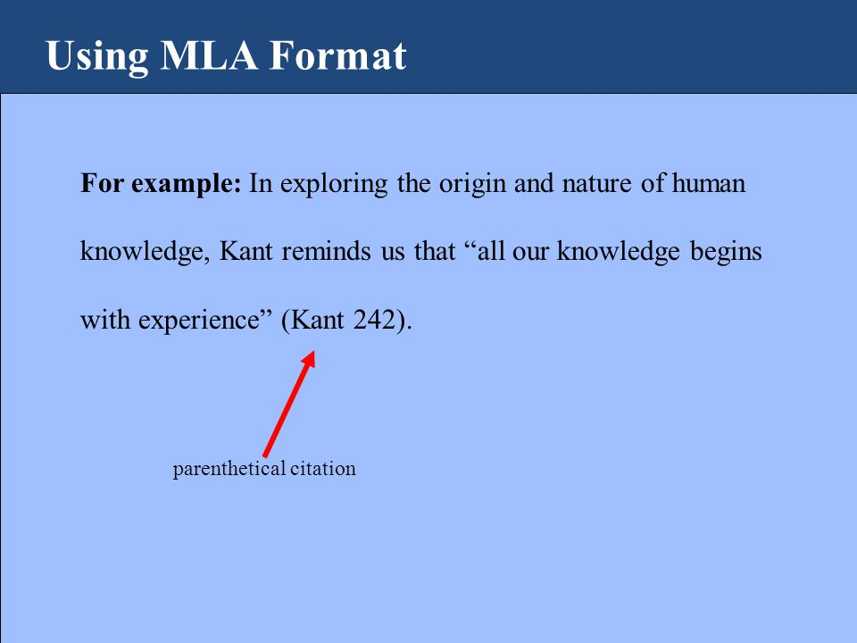 Using MLA Format For example: In exploring the origin and nature of human knowledge, Kant reminds us that all our knowledge begins with experience (Kant 242).