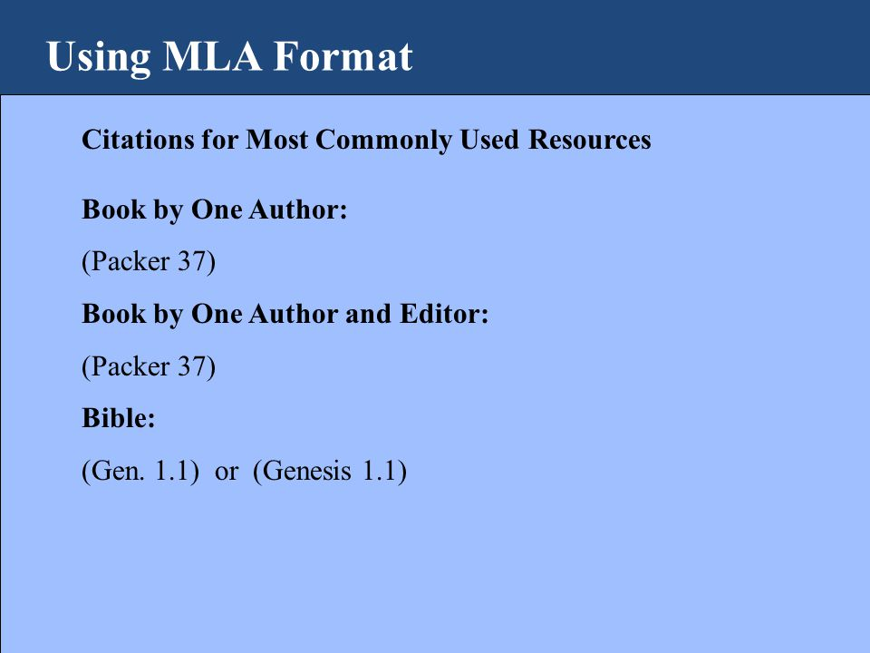 Using MLA Format Citations for Most Commonly Used Resources Book by One Author: (Packer 37) Book by One Author and Editor: (Packer 37) Bible: (Gen.