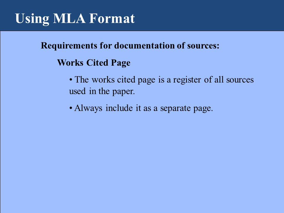 Using MLA Format Requirements for documentation of sources: Works Cited Page The works cited page is a register of all sources used in the paper.