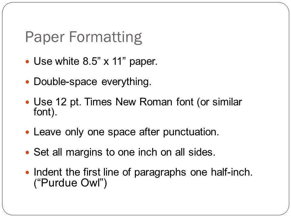 Paper Formatting Use white 8.5 x 11 paper. Double-space everything.