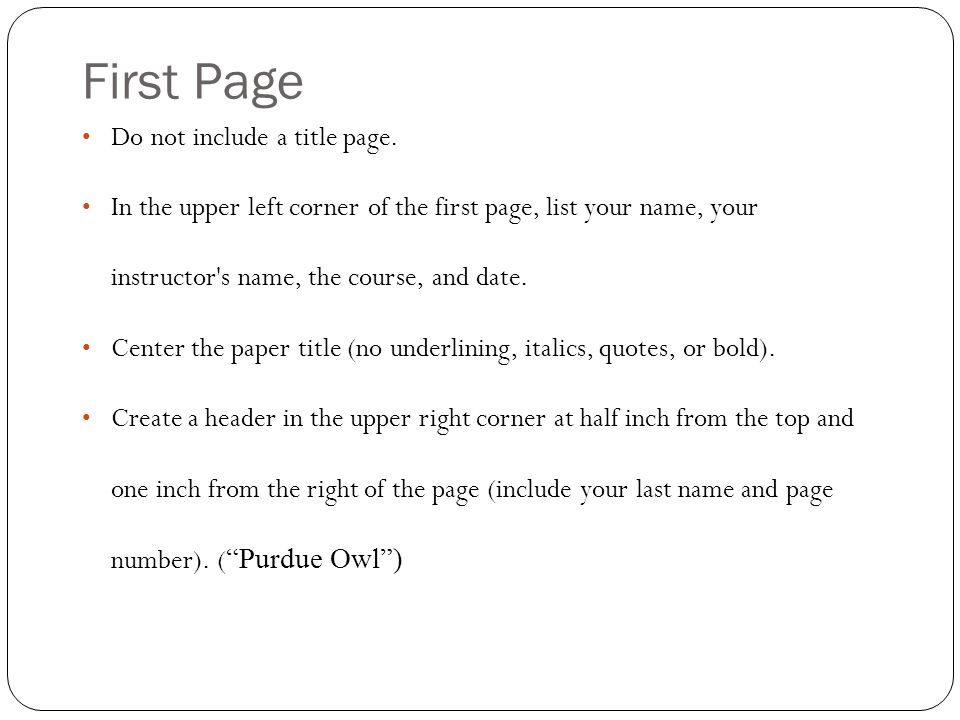 First Page Do not include a title page. In the upper left corner of the first page, list your name, your instructor's name, the course, and date. Cent