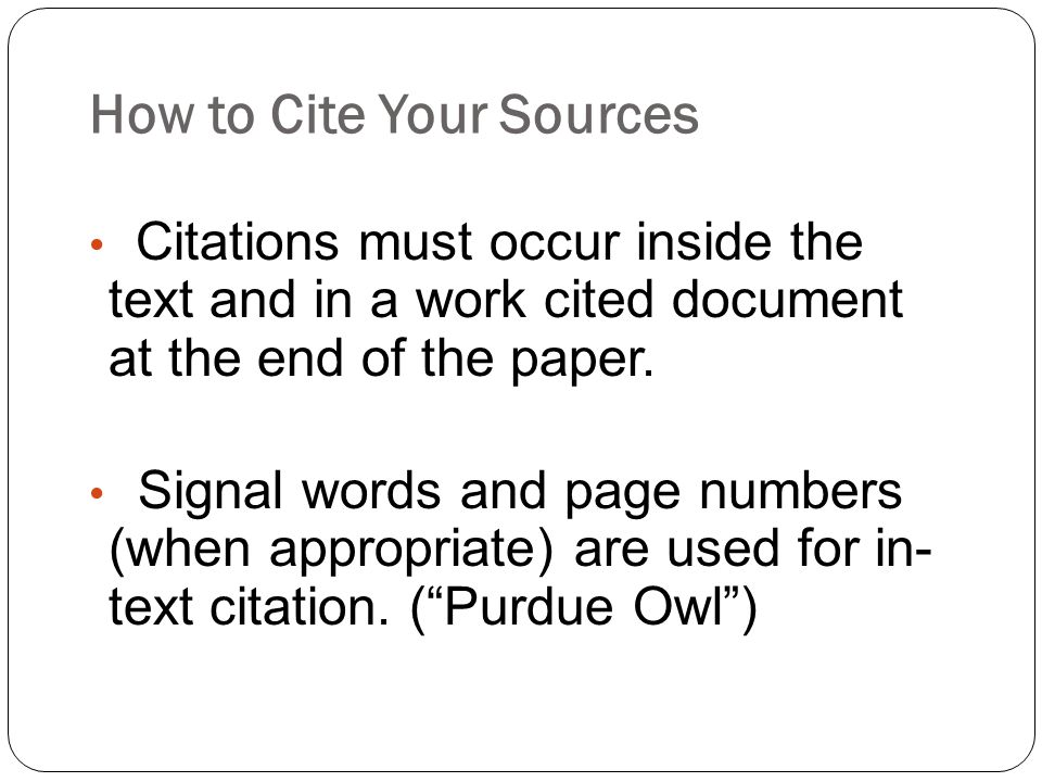 How to Cite Your Sources Citations must occur inside the text and in a work cited document at the end of the paper.