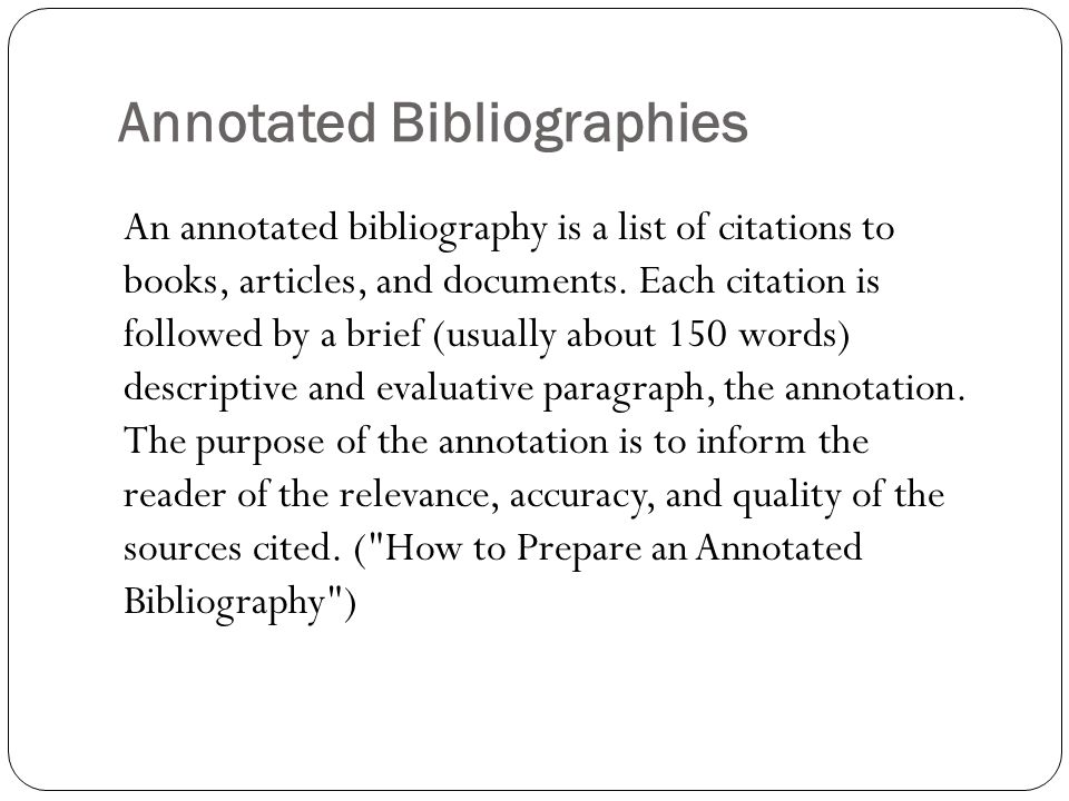 Annotated Bibliographies An annotated bibliography is a list of citations to books, articles, and documents. Each citation is followed by a brief (usu