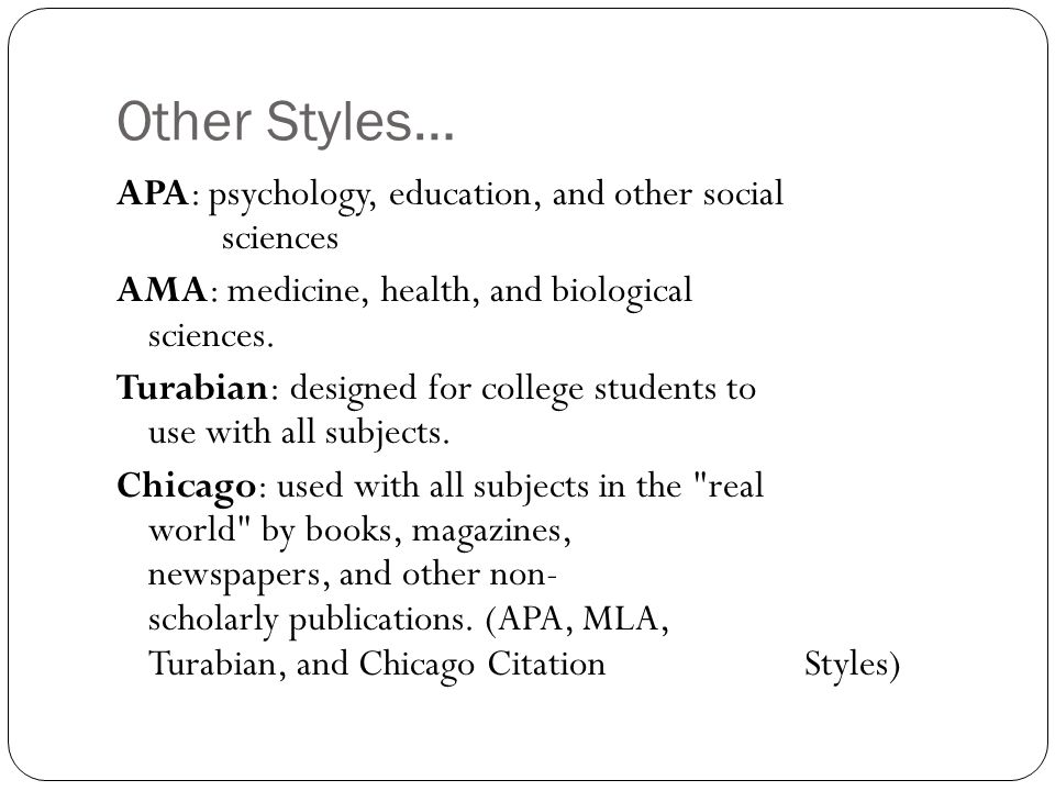 Other Styles… APA: psychology, education, and other social sciences AMA: medicine, health, and biological sciences. Turabian: designed for college stu