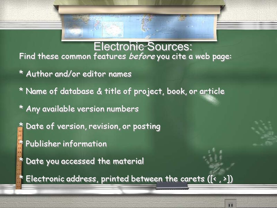 Electronic Sources: Find these common features before you cite a web page: * Author and/or editor names * Name of database & title of project, book, o