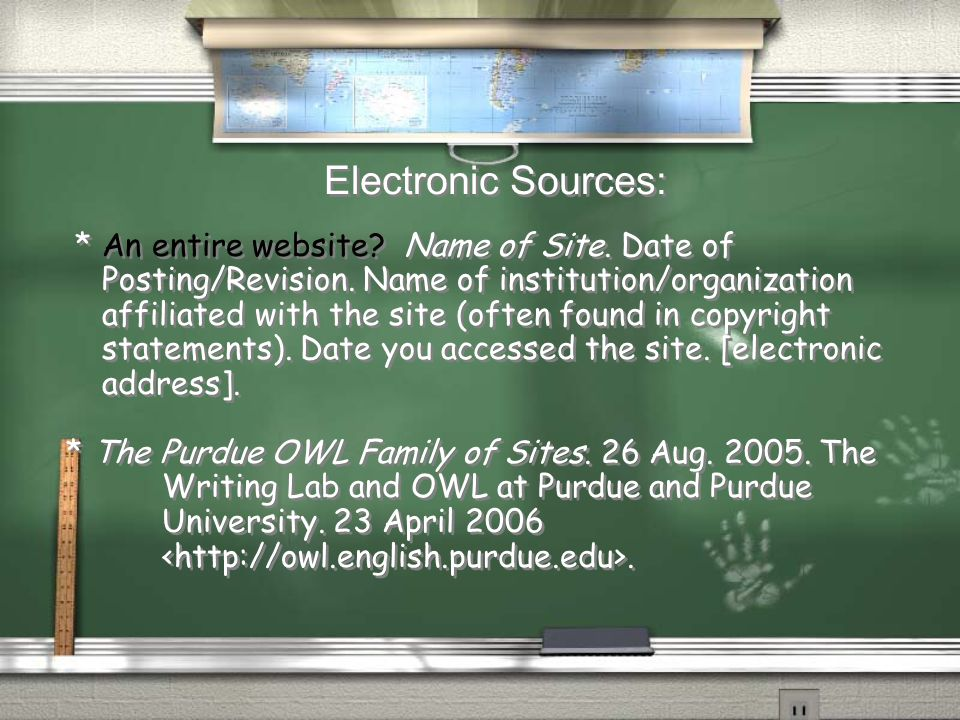 Electronic Sources: * An entire website? Name of Site. Date of Posting/Revision. Name of institution/organization affiliated with the site (often foun
