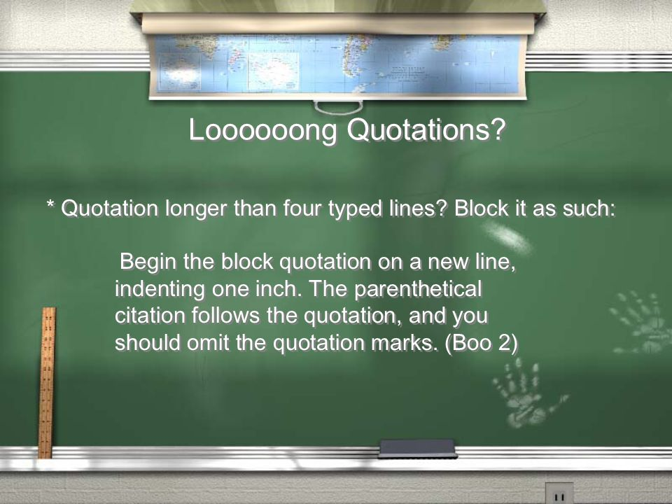 Loooooong Quotations? * Quotation longer than four typed lines? Block it as such: Begin the block quotation on a new line, indenting one inch. The par