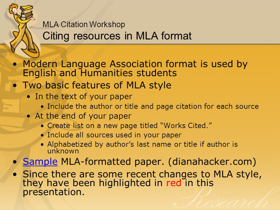 MLA Citation Workshop Citing resources in MLA format Modern Language Association format is used by English and Humanities students Two basic features of MLA style In the text of your paper Include the author or title and page citation for each source At the end of your paper Create list on a new page titled Works Cited. Include all sources used in your paper Alphabetized by author's last name or title if author is unknown Sample MLA-formatted paper.