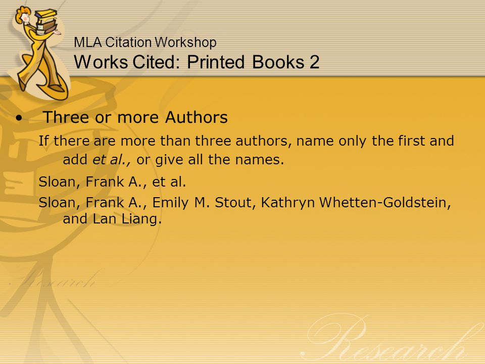 MLA Citation Workshop Works Cited: Printed Books 2 Three or more Authors If there are more than three authors, name only the first and add et al., or give all the names.