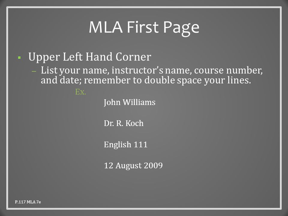 MLA First Page  Upper Left Hand Corner – List your name, instructor's name, course number, and date; remember to double space your lines.