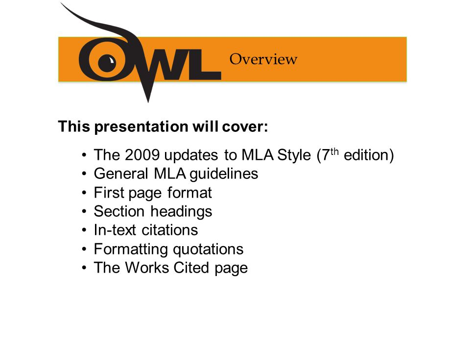 This presentation will cover: The 2009 updates to MLA Style (7 th edition) General MLA guidelines First page format Section headings In-text citations Formatting quotations The Works Cited page Overview