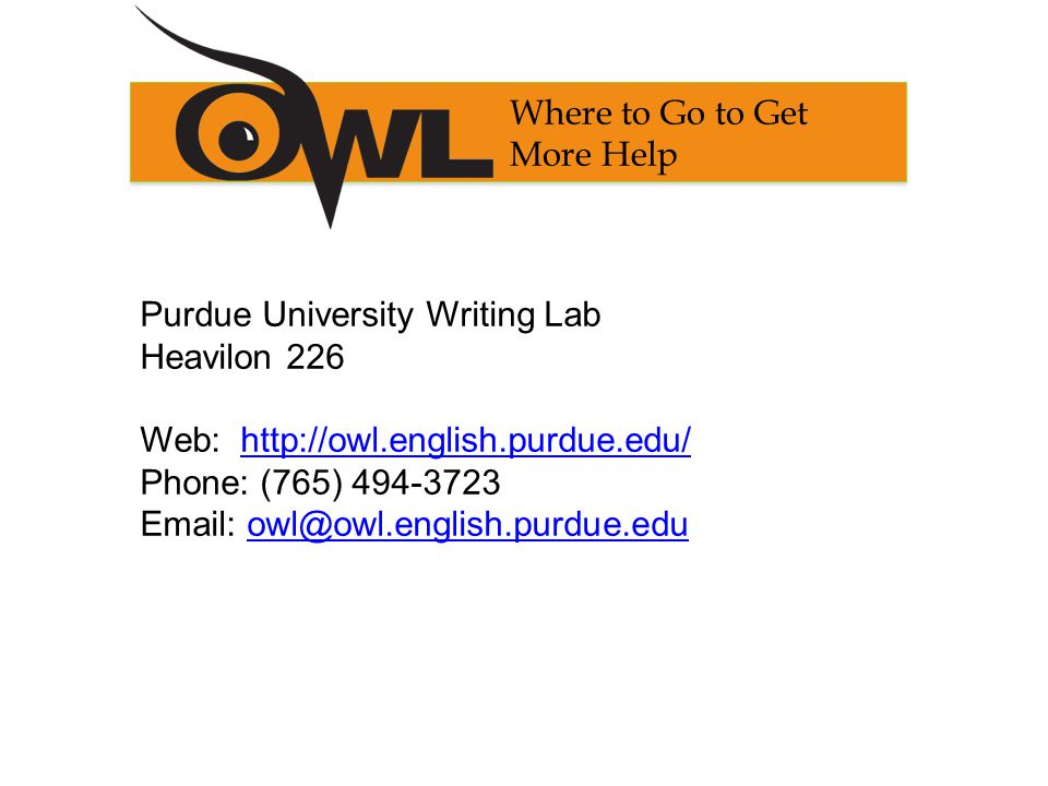 Purdue University Writing Lab Heavilon 226 Web: http://owl.english.purdue.edu/http://owl.english.purdue.edu/ Phone: (765) 494-3723 Email: owl@owl.english.purdue.eduowl@owl.english.purdue.edu Where to Go to Get More Help