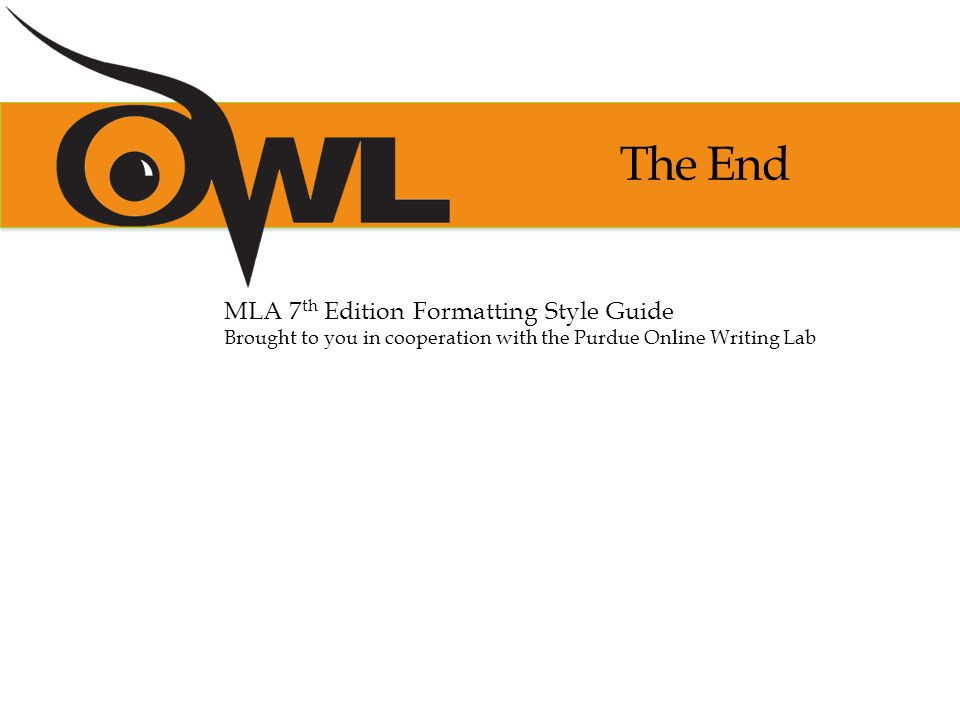 The End MLA 7 th Edition Formatting Style Guide Brought to you in cooperation with the Purdue Online Writing Lab