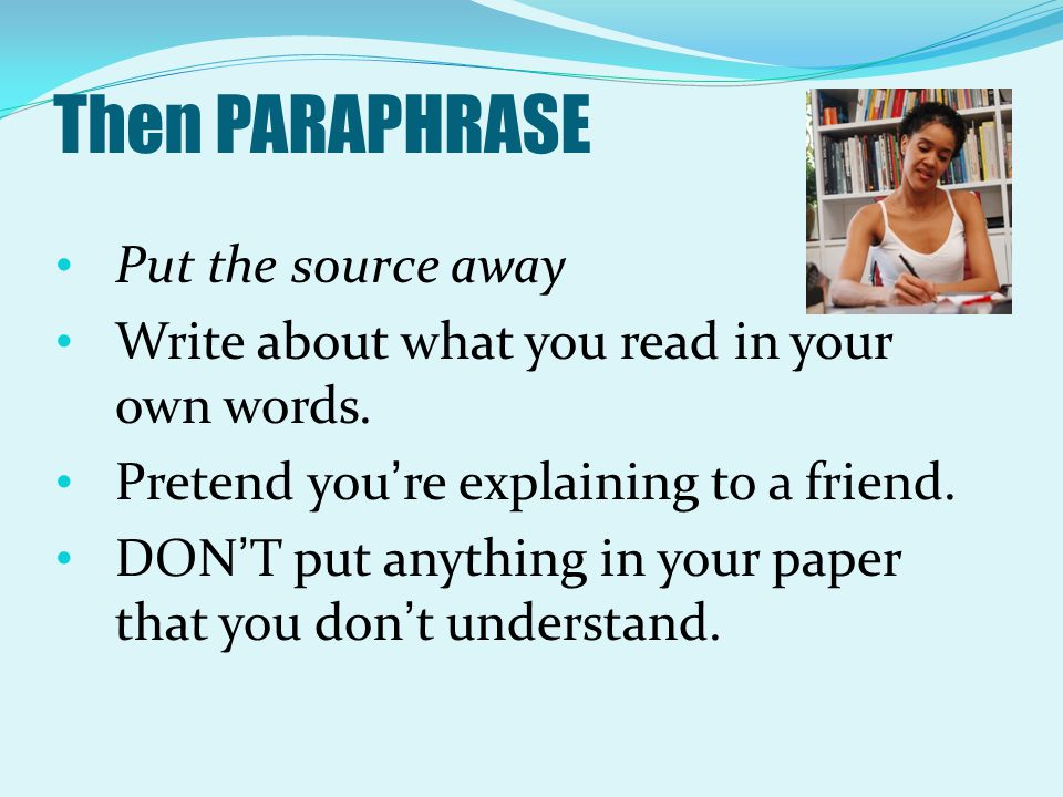Then PARAPHRASE Put the source away Write about what you read in your own words. Pretend you're explaining to a friend. DON'T put anything in your pap