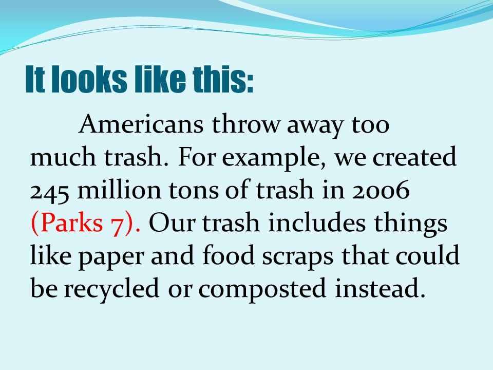 It looks like this: Americans throw away too much trash. For example, we created 245 million tons of trash in 2006 (Parks 7). Our trash includes thing