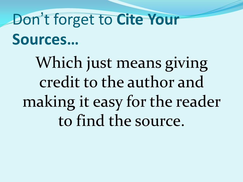 Don't forget to Cite Your Sources… Which just means giving credit to the author and making it easy for the reader to find the source.