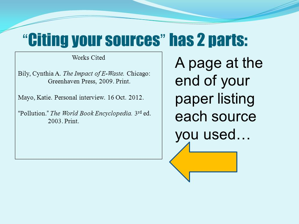 """Citing your sources"" has 2 parts: Works Cited Bily, Cynthia A. The Impact of E-Waste. Chicago: Greenhaven Press, 2009. Print. Mayo, Katie. Personal i"