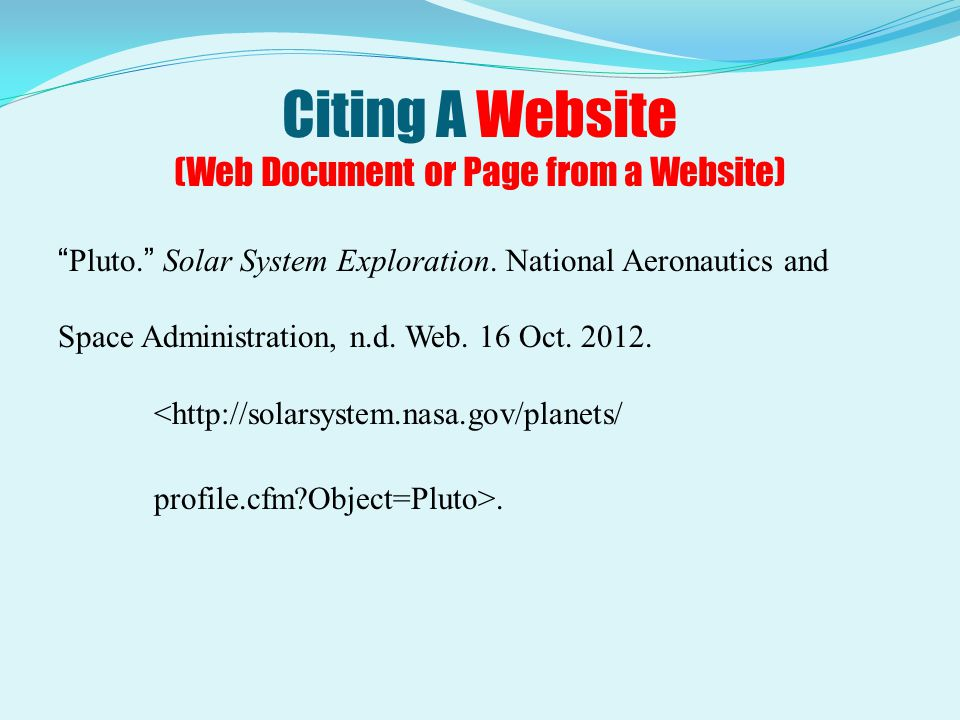 "Citing A Website (Web Document or Page from a Website) ""Pluto."" Solar System Exploration. National Aeronautics and Space Administration, n.d. Web. 16"