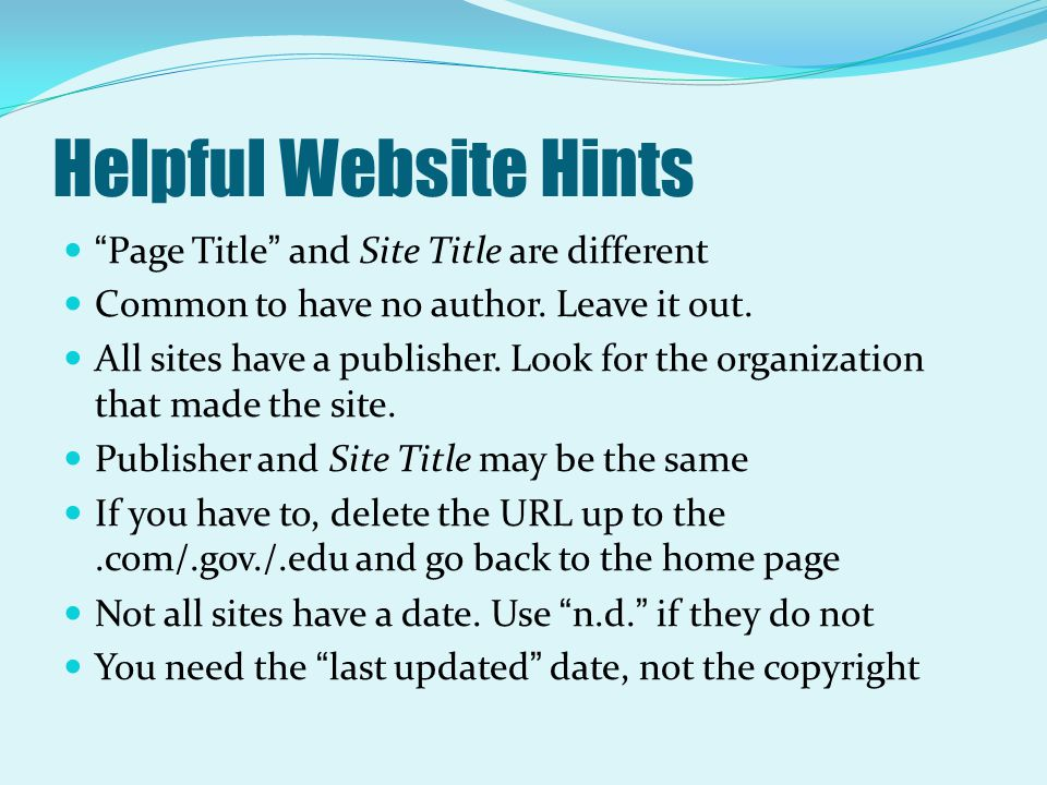 "Helpful Website Hints ""Page Title"" and Site Title are different Common to have no author. Leave it out. All sites have a publisher. Look for the organ"