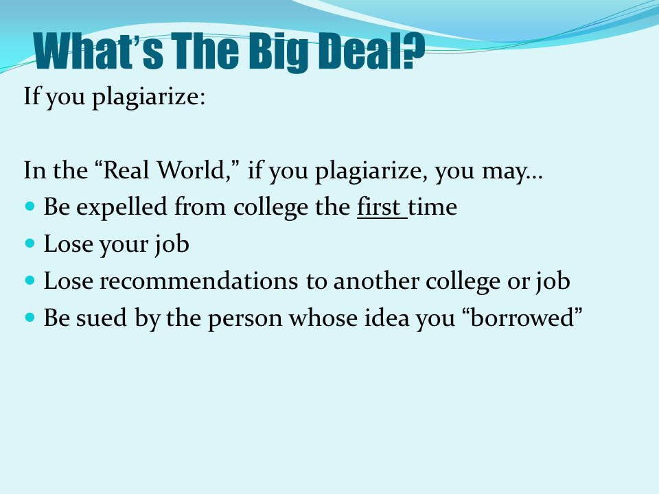 "What's The Big Deal? If you plagiarize: In the ""Real World,"" if you plagiarize, you may… Be expelled from college the first time Lose your job Lose re"