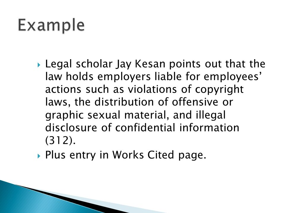  Legal scholar Jay Kesan points out that the law holds employers liable for employees' actions such as violations of copyright laws, the distribution of offensive or graphic sexual material, and illegal disclosure of confidential information (312).