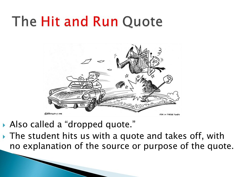 The Hit and Run Quote  Also called a dropped quote.  The student hits us with a quote and takes off, with no explanation of the source or purpose of the quote.