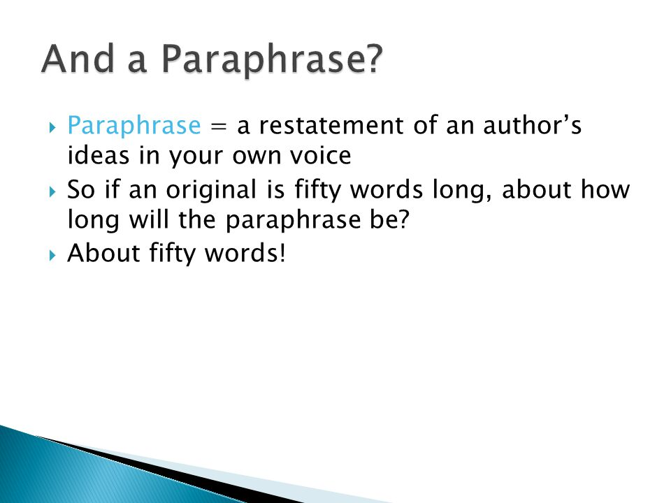  Paraphrase = a restatement of an author's ideas in your own voice  So if an original is fifty words long, about how long will the paraphrase be.
