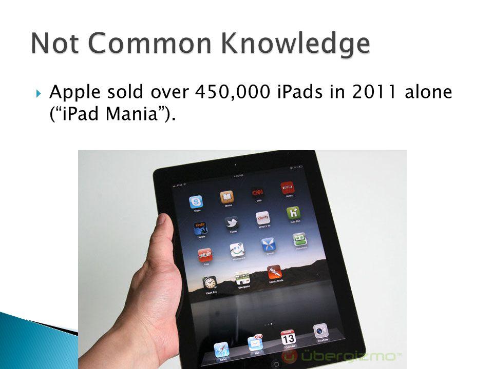  Apple sold over 450,000 iPads in 2011 alone ( iPad Mania ).