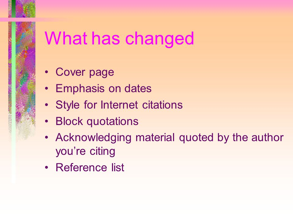 What has changed Cover page Emphasis on dates Style for Internet citations Block quotations Acknowledging material quoted by the author you're citing Reference list