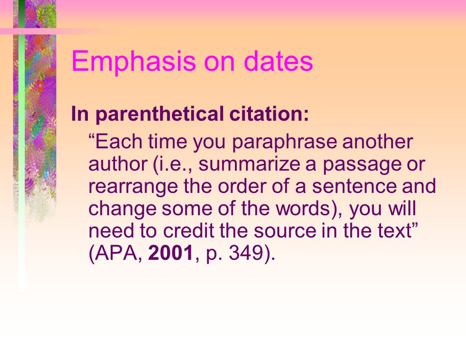 Emphasis on dates In parenthetical citation: Each time you paraphrase another author (i.e., summarize a passage or rearrange the order of a sentence and change some of the words), you will need to credit the source in the text (APA, 2001, p.