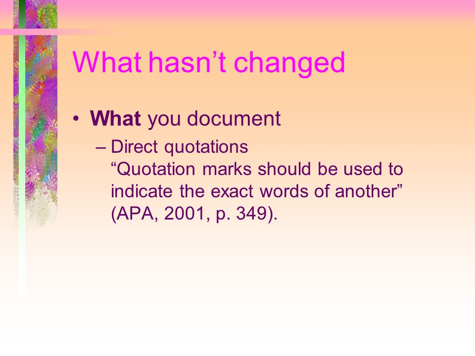 What hasn't changed What you document –Direct quotations Quotation marks should be used to indicate the exact words of another (APA, 2001, p.
