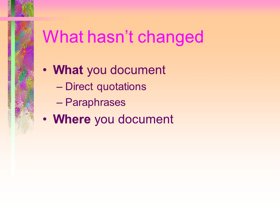 What hasn't changed What you document –Direct quotations –Paraphrases Where you document
