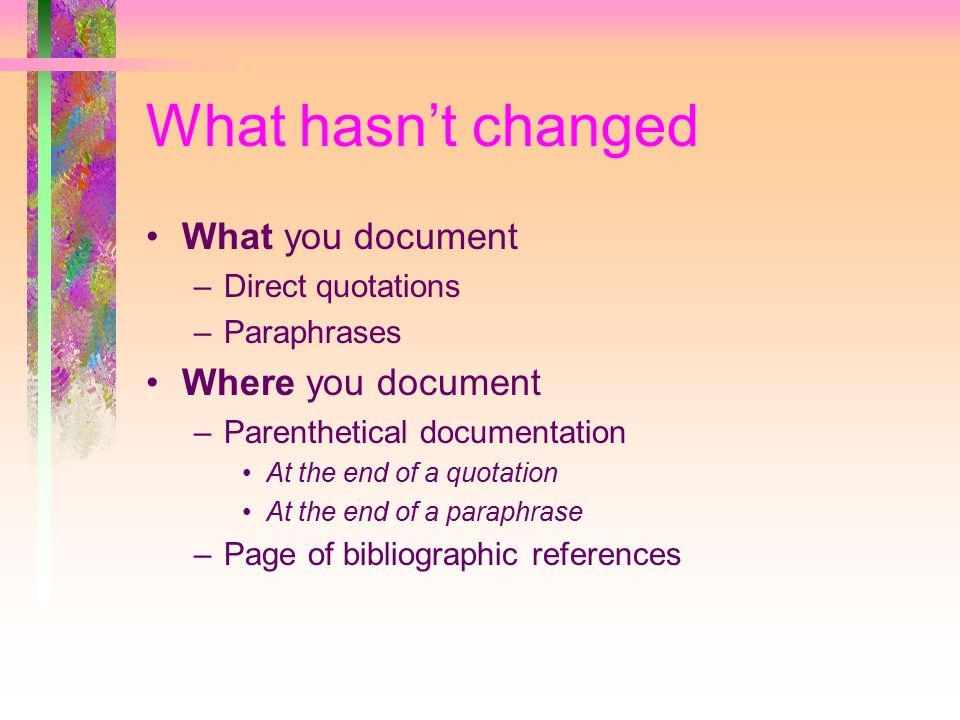 What hasn't changed What you document –Direct quotations –Paraphrases Where you document –Parenthetical documentation At the end of a quotation At the end of a paraphrase –Page of bibliographic references