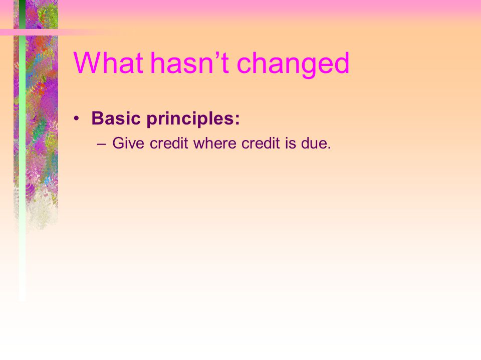 What hasn't changed Basic principles: –Give credit where credit is due.