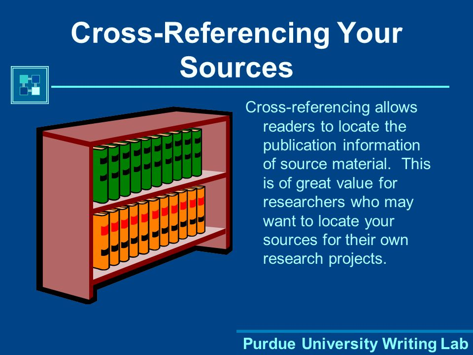 Purdue University Writing Lab Cross-Referencing Your Sources Cross-referencing allows readers to locate the publication information of source material.