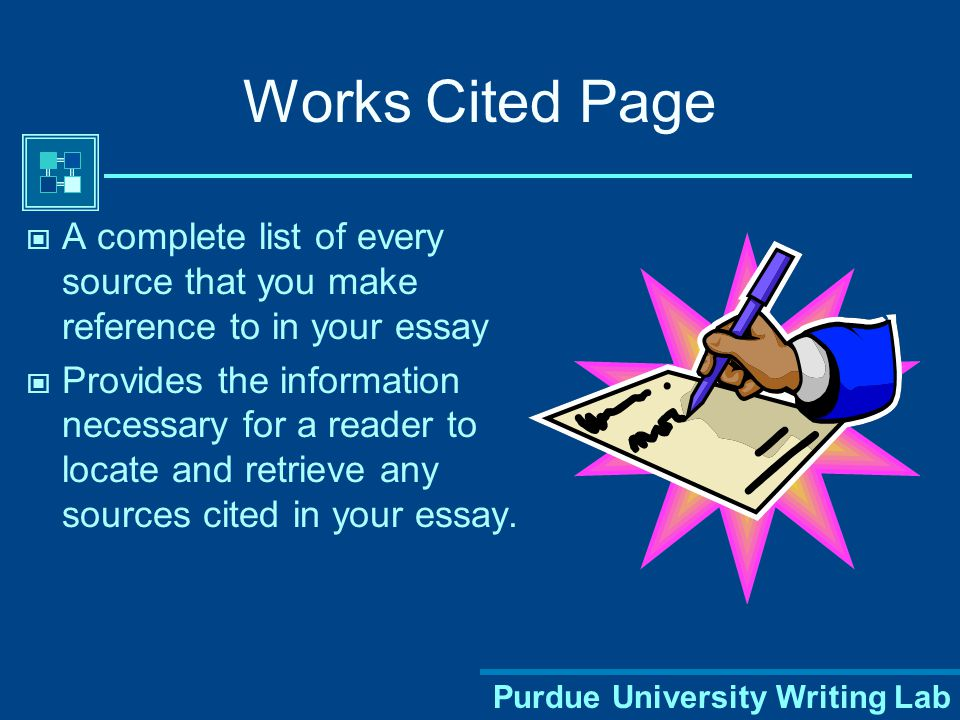 Purdue University Writing Lab Works Cited Page A complete list of every source that you make reference to in your essay Provides the information necessary for a reader to locate and retrieve any sources cited in your essay.