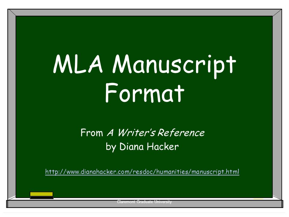 Claremont Graduate University MLA Manuscript Format From A Writer's Reference by Diana Hacker http://www.dianahacker.com/resdoc/humanities/manuscript.