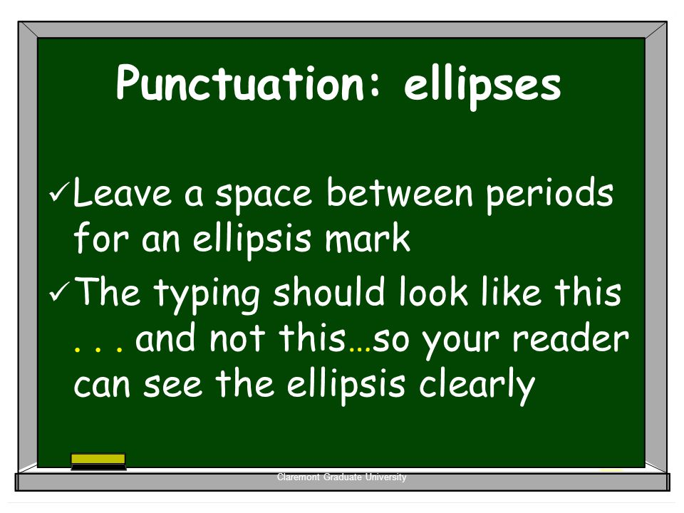 Claremont Graduate University Punctuation: ellipses Leave a space between periods for an ellipsis mark The typing should look like this... and not thi